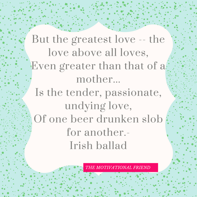 But the greatest love -- the love above all loves, Even greater than that of a mother... Is the tender, passionate, undying love, Of one beer drunken slob for another.