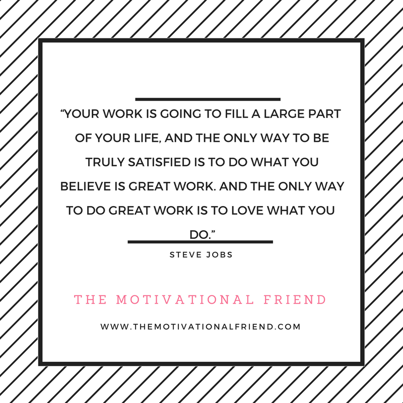"""Your work is going to fill a large part of your life, and the only way to be truly satisfied is to do what you believe is great work. And the only way to do great work is to love what"