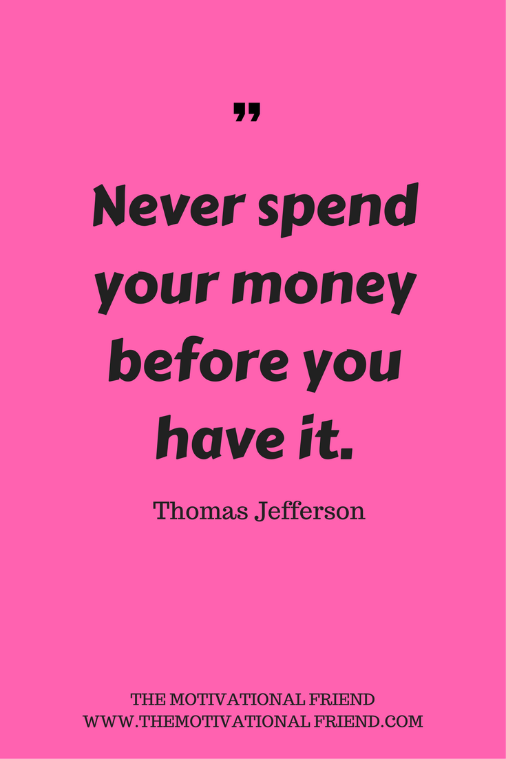 Never spend your money before you have it.